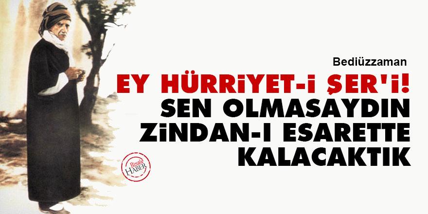 Bediüzzaman: Ey Hürriyet-i Şer'i! Sen olmasaydın, zindan-ı esarette kalacaktık