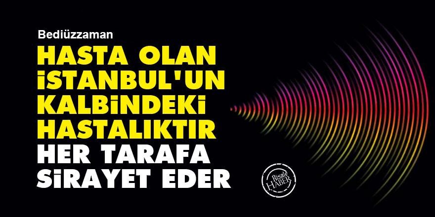 Bediüzzaman: Hasta olan İstanbul'un kalbindeki hastalıktır her tarafa sirayet eder