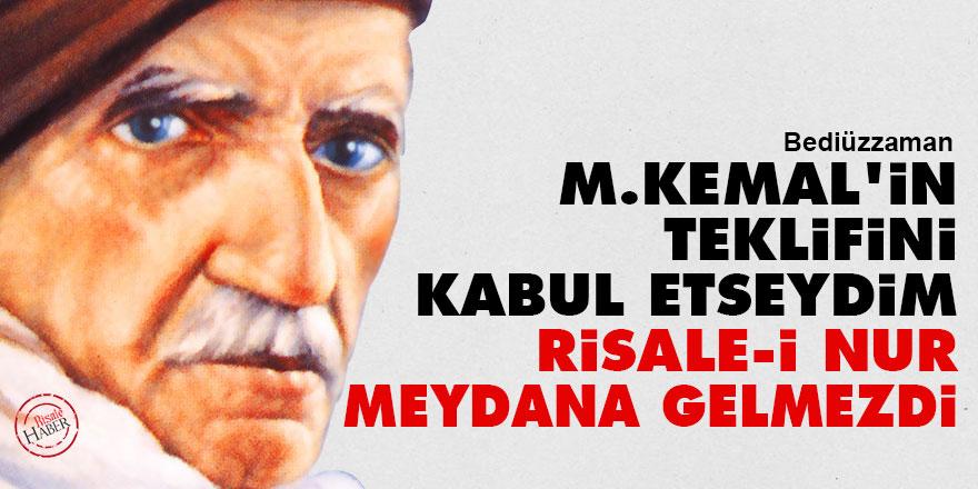 Bediüzzaman: M.Kemal'in teklifini kabul etseydim Risale-i Nur meydana gelmezdi