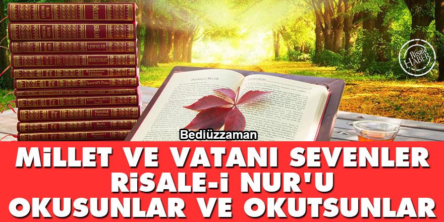 Bediüzzaman: Millet ve vatanı sevenler Risale-i Nur'u okusunlar ve okutsunlar