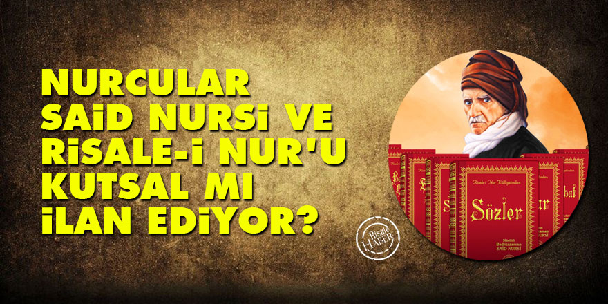Nurcular, Said Nursi ve Risale-i Nur'u kutsal mı ilan ediyor?