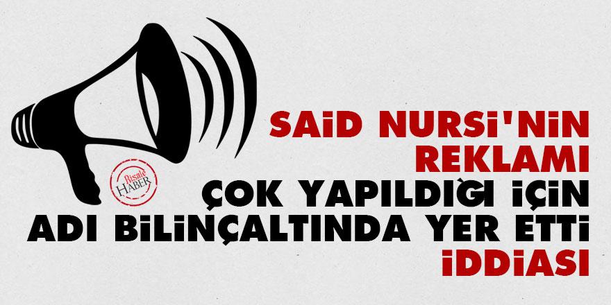 'Said Nursi'nin reklamı çok yapıldığı için adı bilinçaltında yer etti' iddiası