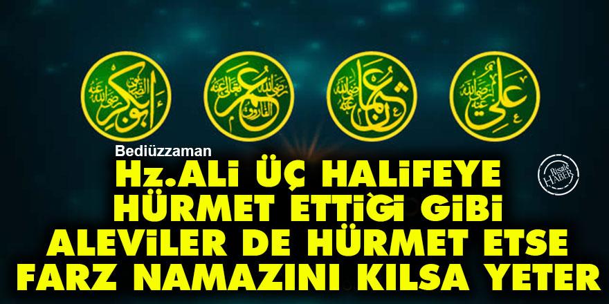Bediüzzaman: Hz. Ali üç halifeye hürmet ettiği gibi Aleviler de hürmet etse, farz namazını kılsa yeter