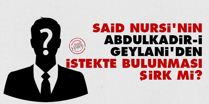 Said Nursi'nin Abdulkadir-i Geylani'den istekte bulunması şirk mi?
