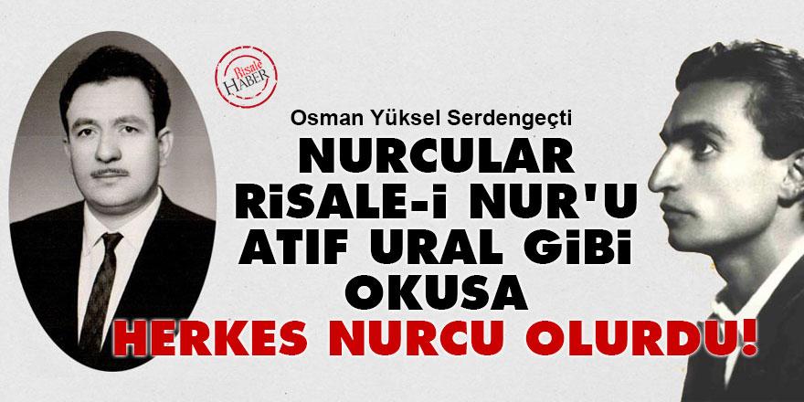 Osman Yüksel Serdengeçti: Nurcular Risale-i Nur'u Atıf gibi okusa herkes Nurcu olurdu!