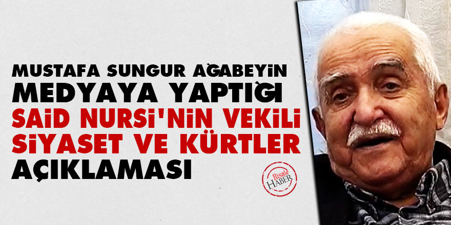 Sungur ağabeyin medyaya yaptığı Said Nursi'nin vekili, siyaset ve Kürtler açıklaması