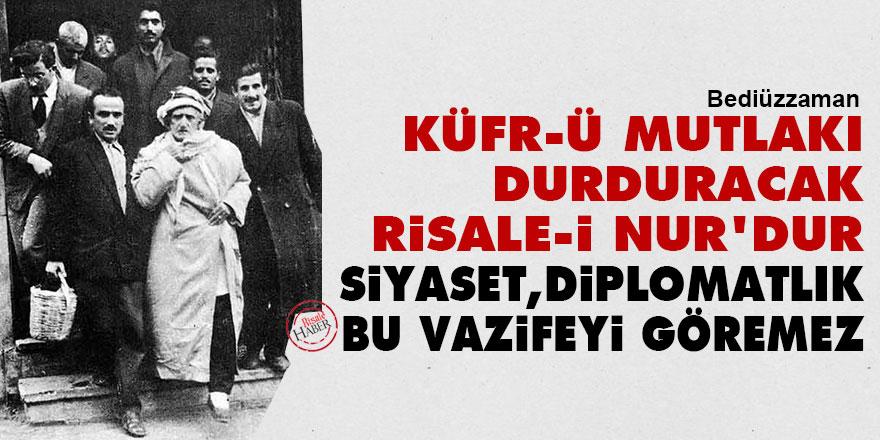 Bediüzzaman: Küfr-ü mutlakı durduracak Risale-i Nur'dur, siyaset, diplomatlık, bu vazifeyi göremez