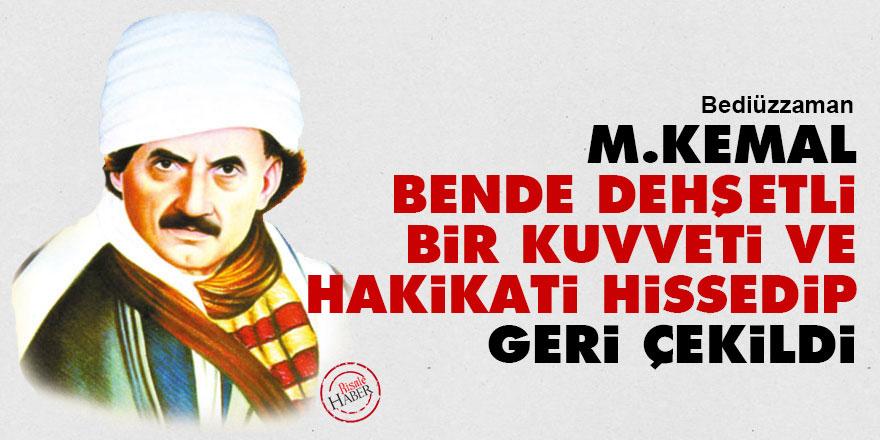 Bediüzzaman: M.Kemal bende dehşetli bir kuvveti ve hakikati hissedip geri çekildi