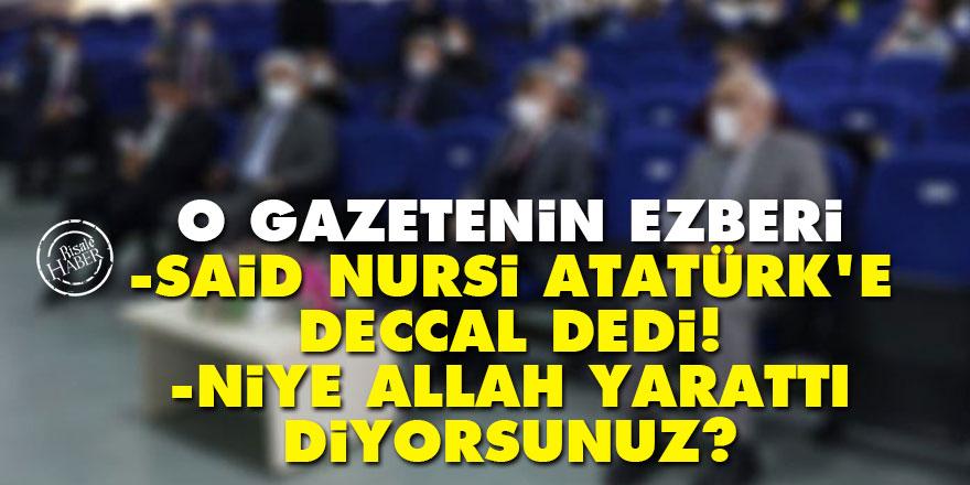 O gazetenin ezberi: Said Nursi Atatürk'e Deccal dedi, niye Allah yarattı diyorsunuz?