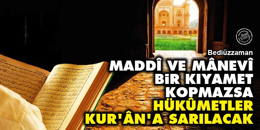Bediüzzaman: Maddî ve mânevî bir kıyamet kopmazsa hükûmetler Kur'ân'a sarılacak