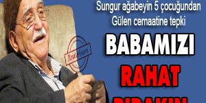 Babamız Mustafa Sungur'u rahat bırakın