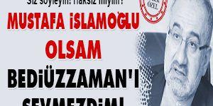 Mustafa İslamoğlu olsam, Bediüzzaman'ı sevmezdim!