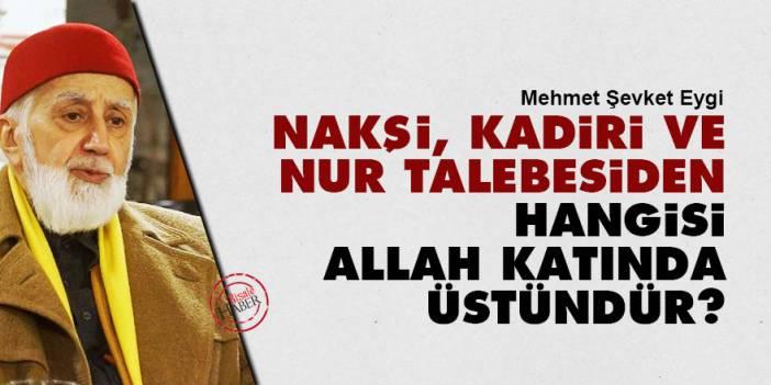 Eygi sordu: Nakşi, Kadiri ve Risale-i Nur talebesiden hangisi Allah katında üstündür?