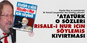 Haydar Başgillerin 'Atatürk o sözleri Risale-i Nur için söylemiş' kıvırtması