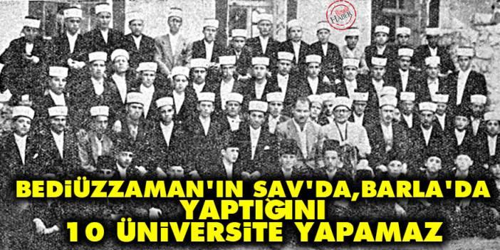 Bediüzzaman'ın Sav'da, Barla'da yaptığını 10 üniversite yapamaz