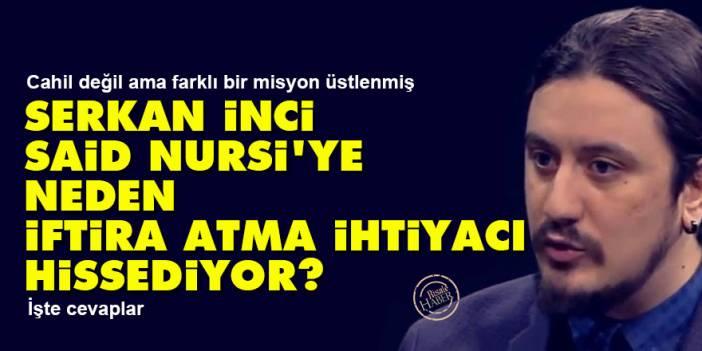 Serkan İnci, Said Nursi'ye neden iftira atma ihtiyacı hissediyor?