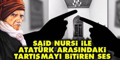 Said Nursi ile Atatürk arasındaki tartışmayı bitiren ses