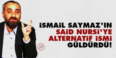 İsmail Saymaz'ın Said Nursi'ye alternatif ismi güldürdü!