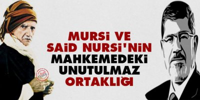 Mursi ve Said Nursi'nin mahkemedeki unutulmaz ortaklığı