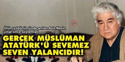 Aziz Nesin: Gerçek Müslüman Atatürk'ü sevemez, seven yalancıdır!