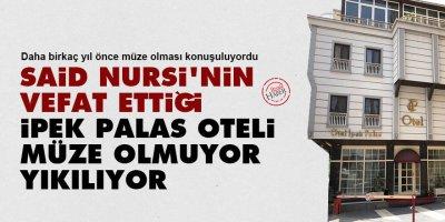 Said Nursi'nin vefat ettiği İpek Palas Oteli müze olmuyor, yıkılıyor!