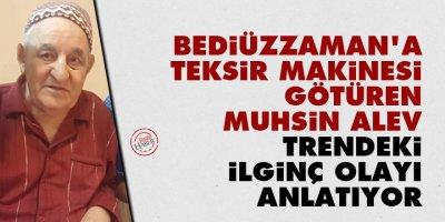 Bediüzzaman'a teksir makinesi götüren Muhsin Alev trendeki ilginç olayı anlatıyor