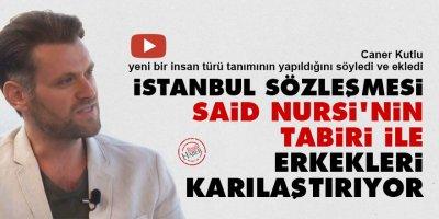 İstanbul Sözleşmesi Said Nursi'nin tabiri ile erkekleri karılaştırıyor
