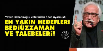 Yavuz Bahadıroğlu vefatından önce uyarmıştı: En yakın hedefleri Bediüzzaman ve talebeleri!