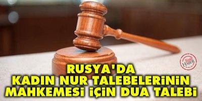 Rusya'da kadın nur talebelerinin mahkemesi için dua talebi