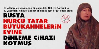 Rusya, Nurcu Tatar büyükannelerin evine dinleme cihazı koymuş