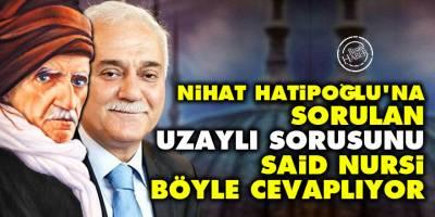 Nihat Hatipoğlu'na sorulan uzaylı sorusunu Said Nursi böyle cevaplıyor