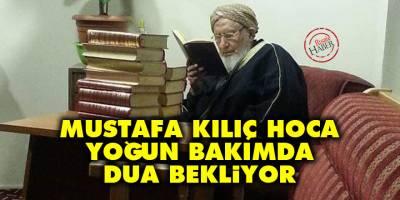 Mustafa Kılıç Hoca yoğun bakımda dua bekliyor