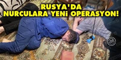Rusya'da Nurculara yeni operasyon!