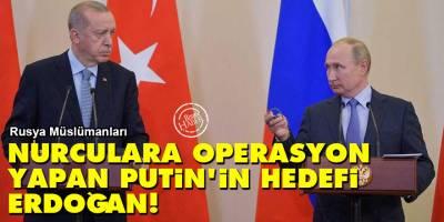 Rusya Müslümanları: Nurculara operasyon yapan Putin'in hedefi Erdoğan!