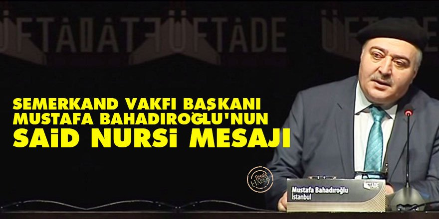 Semerkand Vakfı Başkanı Mustafa Bahadıroğlu'nun Said Nursi mesajı